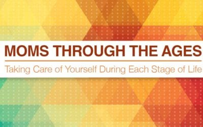 Moms Through The Ages: Taking Care of Yourself During Each Stage of Life