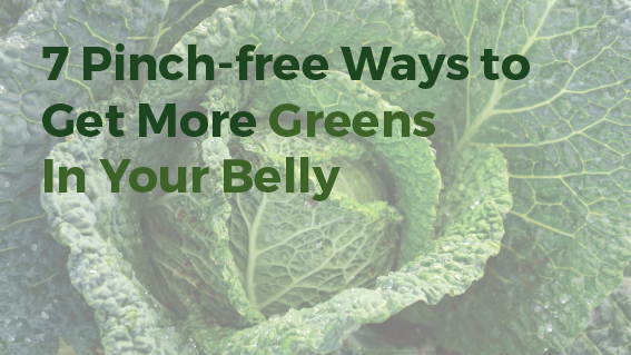 7 Pinch-free Ways to Get More Greens In Your Belly